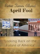Better Times Ahead APRIL FOOL: Looking Back on the Future of America (and the World) by Michael Fjetland