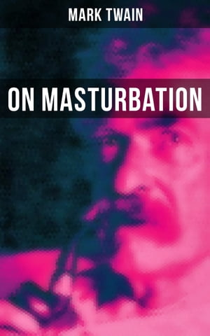 Mark Twain: On Masturbation: Some Thoughts on the Science of Onanism by Mark Twain