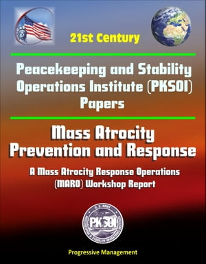 21st Century Peacekeeping and Stability Operations Institute (PKSOI) Papers - Mass Atrocity: Prevention and Response - A Mass Atrocity Response Operat by Progressive Management