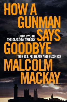 Book How a Gunman Says Goodbye: The Glasgow Trilogy Book 2 by Malcolm Mackay