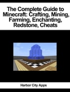 The Complete Guide to Minecraft: Crafting, Mining, Farming, Enchanting, Redstone, Cheats by Harbor City Apps