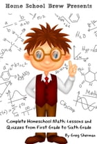 Complete Homeschool Math: Lessons and Quizzes from First Grade to Sixth Grade by Greg Sherman