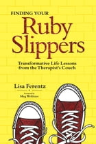 Finding Your Ruby Slippers: Transformative Life Lessons from the Therapist's Couch by Lisa Ferentz