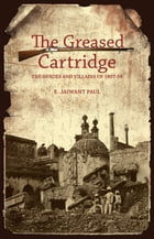 The Greased Cartridge: The Heroes and Villains of 1857-58 by E. Jaiwant Paul