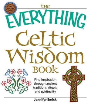 The Everything Celtic Wisdom Book: Find inspiration through ancient traditions,  rituals,  and spirituality Find inspiration through ancient traditions,