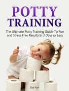 Potty Training: The Ultimate Potty Training Guide To Fun and Stress Free Results In 3 Days or Less by Lisa Karr