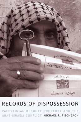 Book Records of Dispossession: Palestinian Refugee Property and the Arab-Israeli Conflict by Michael R. Fischbach