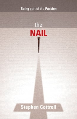 Book Nail, The: Being part of the Passion by Stephen Cottrell