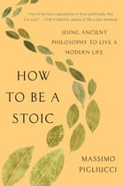How to Be a Stoic: Using Ancient Philosophy to Live a Modern Life by Massimo Pigliucci