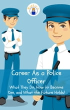 Career As a Police Officer: What They Do, How to Become One, and What the Future Holds! by Brian Rogers