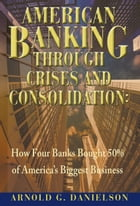 American Banking Through Crises and Consolidation: How Four Banks Bought 50% of America's Biggest Business by Arnold G. Danielson