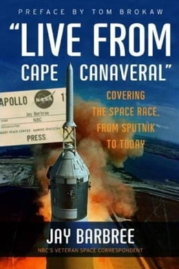 "Book ""Live from Cape Canaveral"": Covering the Space Race, from Sputnik to Today by Jay Barbree"