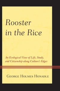 Rooster in the Rice: An Ecological View of Life, Study, and Citizenship along Culture's Edges