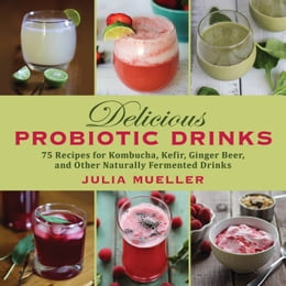 Book Delicious Probiotic Drinks: 75 Recipes for Kombucha, Kefir, Ginger Beer, and Other Naturally… by Julia Mueller