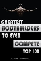 Greatest Bodybuilders to Ever Compete: Top 100 by alex trostanetskiy