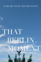 That Berlin Moment by Sarah Jane Dickenson