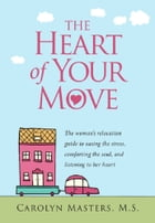 The Heart of Your Move: The woman's relocation guide to easing the stress, comforting the soul, and listening to her heart by Carolyn Masters