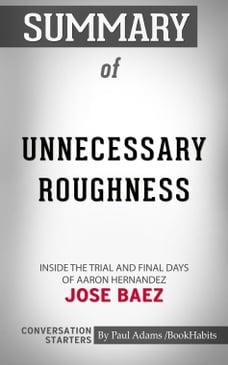 Summary of Unnecessary Roughness: Inside the Trial and Final Days of Aaron Hernandez by Jose Baez…