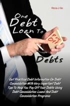 One Debt Loan To Pay Off Debts: Get Practical Debt Information On Debt Consolidation With Very Important Debt Tips To Help You Pay O by Ricca J. Go
