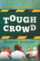 Tough Crowd: My Adventures as a Chastity Educator by Shawna Sparrow