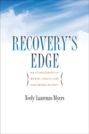 Recovery's Edge An Ethnography of Mental Health Care and Moral Agency