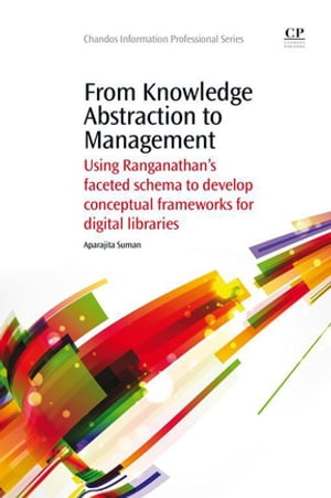 From Knowledge Abstraction to Management Using Ranganathan?s Faceted Schema to Develop Conceptual Frameworks for Digital Libraries