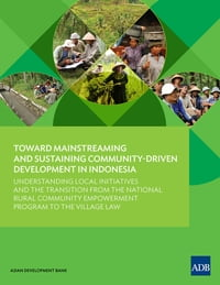 Toward Mainstreaming and Sustaining Community-Driven Development in Indonesia: Understanding Local…