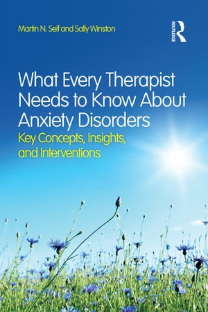 What Every Therapist Needs to Know About Anxiety Disorders Key Concepts,  Insights,  and Interventions