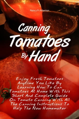 Canning Tomatoes By Hand Enjoy Fresh Tomatoes Anytime You Like By Learning How To Can Tomatoes At Home With This Short And Complete Guide On Tomato Ca