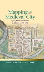 Mapping the Medieval City: Space, Place and Identity in Chester c.1200-1600 by Catherine A M Clarke