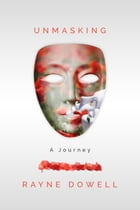 Unmasking: A Journey by Rayne Dowell