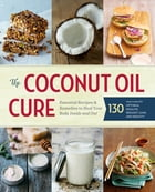 The Coconut Oil Cure: Essential Recipes and Remedies to Heal Your Body Inside and Out by Sonoma Press