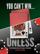 You Can't Win…UNLESS An Investigative look at the game of blackjack by Peter Karl