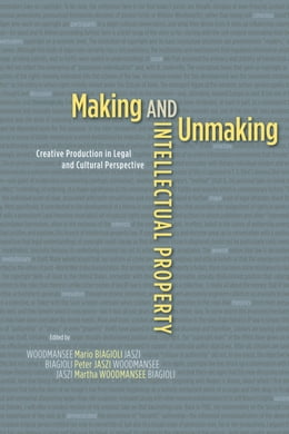Book Making and Unmaking Intellectual Property: Creative Production in Legal and Cultural Perspective by Mario Biagioli