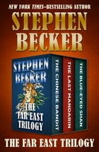 The Far East Trilogy: The Chinese Bandit, The Last Mandarin, and The Blue-Eyed Shan by Stephen Becker
