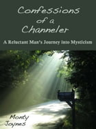 Confessions of a Channeler: A Reluctant Man's Journey into Mysticism by Monty Joynes
