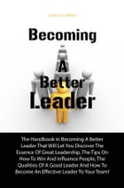 Becoming A Better Leader: The Handbook In Becoming A Better Leader That Will Let You Discover The Essence Of Great Leadership, by Leatrice J. White