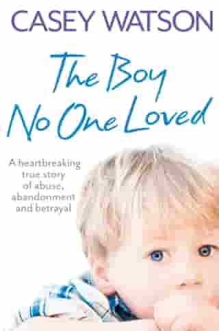 The Boy No One Loved: A Heartbreaking True Story of Abuse, Abandonment and Betrayal by Casey Watson