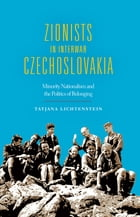 Zionists in Interwar Czechoslovakia: Minority Nationalism and the Politics of Belonging