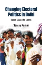 Changing Electoral Politics in Delhi: From Caste to Class by Sanjay Kumar