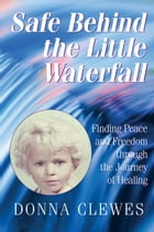 Safe Behind the Little Waterfall- Finding Peace and Freedom Through the Journey of Healing by Donna Clewes