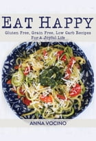 Eat Happy: Gluten Free, Grain Free, Low Carb Recipes For A Joyful Life by Anna Vocino