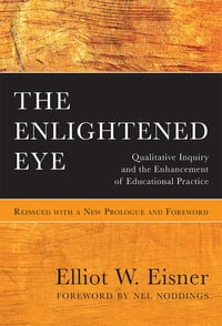 The Enlightened Eye: Qualitative Inquiry and the Enhancement of Educational Practice, Reissued with…