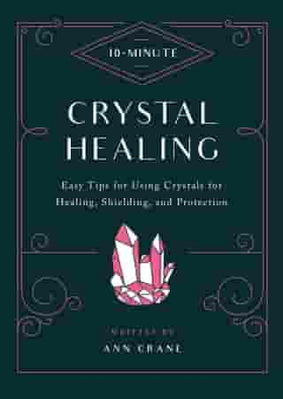 10-Minute Crystal Healing: Easy Tips for Using Crystals for Healing, Shielding, and Protection