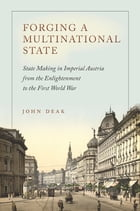 Forging a Multinational State: State Making in Imperial Austria from the Enlightenment to the First World War by John Deak