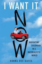 I Want It Now: Navigating Childhood in a Materialistic World by Donna Bee-Gates