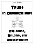 Trust in Organizations: Explaining, Building, and Understanding by Louis Bevoc