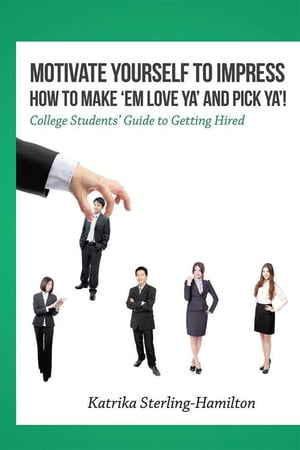 Motivate Yourself to Impress How to Make 'Em Love Ya' and Pick Ya'!: College Students' Guide to Getting Hired by Katrika Sterling-Hamilton