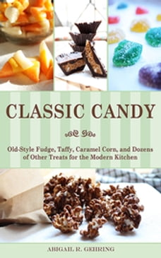 Classic Candy: Old-Style Fudge, Taffy, Caramel Corn, and Dozens of Other Treats for the Modern…
