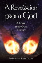 A Revelation from God: A Look into Our Future by Prophetess Ruby Clark